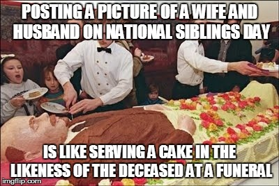 Deadman Cake | POSTING A PICTURE OF A WIFE AND HUSBAND ON NATIONAL SIBLINGS DAY IS LIKE SERVING A CAKE IN THE LIKENESS OF THE DECEASED AT A FUNERAL | image tagged in deadman cake,siblings day,meme,memes | made w/ Imgflip meme maker