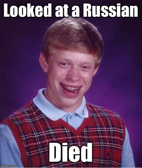 Bad Luck Brian Meme | Looked at a Russian Died | image tagged in memes,bad luck brian | made w/ Imgflip meme maker