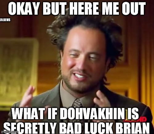 Ancient Aliens Meme | OKAY BUT HERE ME OUT WHAT IF DOHVAKHIN IS SECRETLY BAD LUCK BRIAN ALIENS | image tagged in memes,ancient aliens | made w/ Imgflip meme maker