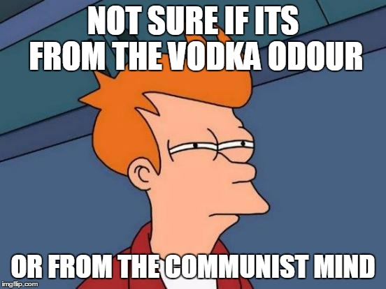 Futurama Fry Meme | NOT SURE IF ITS FROM THE VODKA ODOUR OR FROM THE COMMUNIST MIND | image tagged in memes,futurama fry | made w/ Imgflip meme maker
