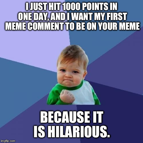 Success Kid Meme | I JUST HIT 1000 POINTS IN ONE DAY, AND I WANT MY FIRST MEME COMMENT TO BE ON YOUR MEME BECAUSE IT IS HILARIOUS. | image tagged in memes,success kid | made w/ Imgflip meme maker