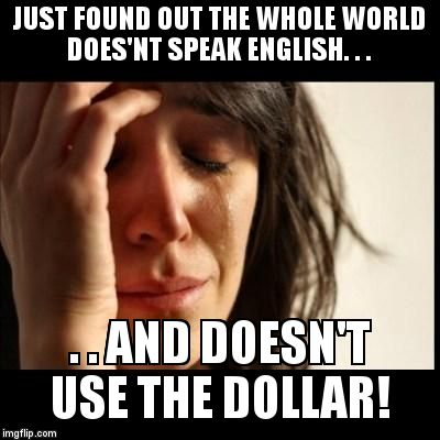 Sad girl meme | JUST FOUND OUT THE WHOLE WORLD DOES'NT SPEAK ENGLISH. . . . . AND DOESN'T USE THE DOLLAR! | image tagged in sad girl meme | made w/ Imgflip meme maker