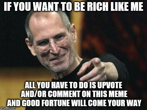 You want to be rich? | IF YOU WANT TO BE RICH LIKE ME ALL YOU HAVE TO DO IS UPVOTE AND/OR COMMENT ON THIS MEME AND GOOD FORTUNE WILL COME YOUR WAY | image tagged in memes,steve jobs | made w/ Imgflip meme maker
