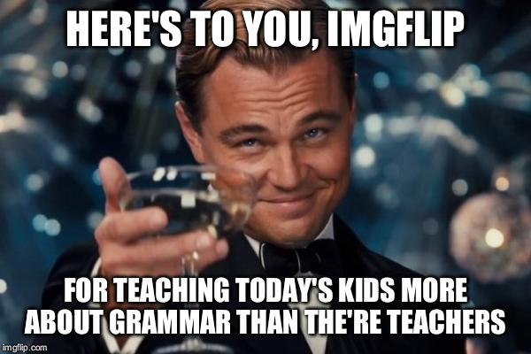 Leonardo Dicaprio Cheers Meme | HERE'S TO YOU, IMGFLIP FOR TEACHING TODAY'S KIDS MORE ABOUT GRAMMAR THAN THE'RE TEACHERS | image tagged in memes,leonardo dicaprio cheers | made w/ Imgflip meme maker