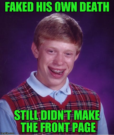 Bad Luck Brian Meme | FAKED HIS OWN DEATH STILL DIDN'T MAKE THE FRONT PAGE | image tagged in memes,bad luck brian | made w/ Imgflip meme maker