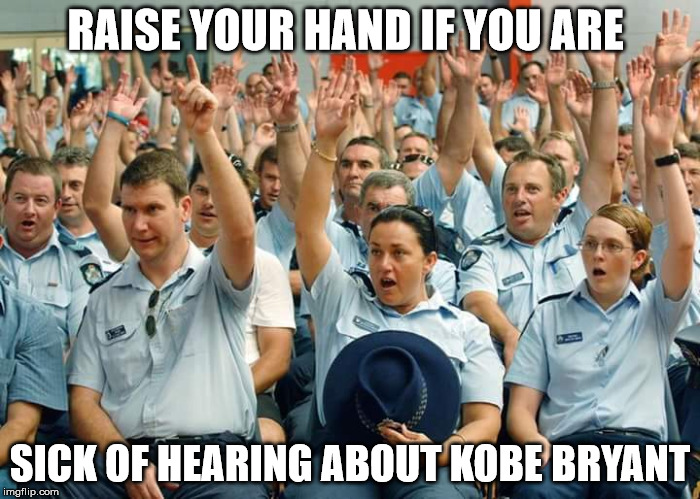 Police Raise Hands | RAISE YOUR HAND IF YOU ARE SICK OF HEARING ABOUT KOBE BRYANT | image tagged in police raise hands | made w/ Imgflip meme maker