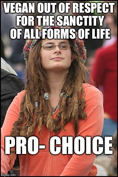 College Liberal Meme | VEGAN OUT OF RESPECT FOR THE SANCTITY OF ALL FORMS OF LIFE PRO- CHOICE | image tagged in college liberal,vegan,pro life,pro choice,abortion,troll bait | made w/ Imgflip meme maker