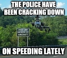 THE POLICE HAVE BEEN CRACKING DOWN ON SPEEDING LATELY | image tagged in police,speeding ticket,helicopter | made w/ Imgflip meme maker