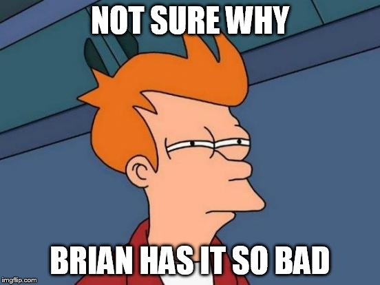 Futurama Fry Meme | NOT SURE WHY BRIAN HAS IT SO BAD | image tagged in memes,futurama fry | made w/ Imgflip meme maker