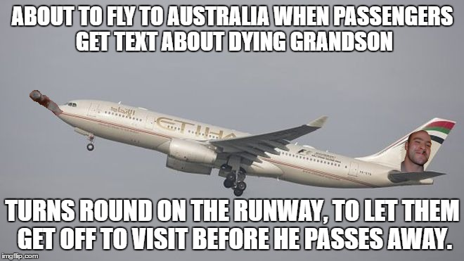ABOUT TO FLY TO AUSTRALIA WHEN PASSENGERS GET TEXT ABOUT DYING GRANDSON TURNS ROUND ON THE RUNWAY, TO LET THEM GET OFF TO VISIT BEFORE HE PA | image tagged in AdviceAnimals | made w/ Imgflip meme maker