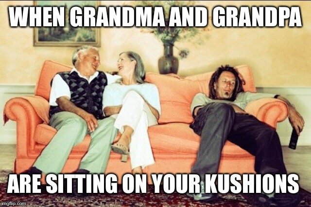 WHEN GRANDMA AND GRANDPA ARE SITTING ON YOUR KUSHIONS | made w/ Imgflip meme maker