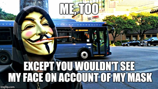 Anonymous Weed | ME, TOO EXCEPT YOU WOULDN'T SEE MY FACE ON ACCOUNT OF MY MASK | image tagged in anonymous weed | made w/ Imgflip meme maker