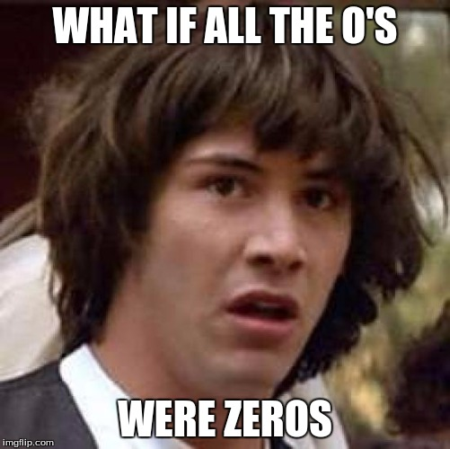Conspiracy Keanu Meme | WHAT IF ALL THE O'S WERE ZEROS | image tagged in memes,conspiracy keanu | made w/ Imgflip meme maker