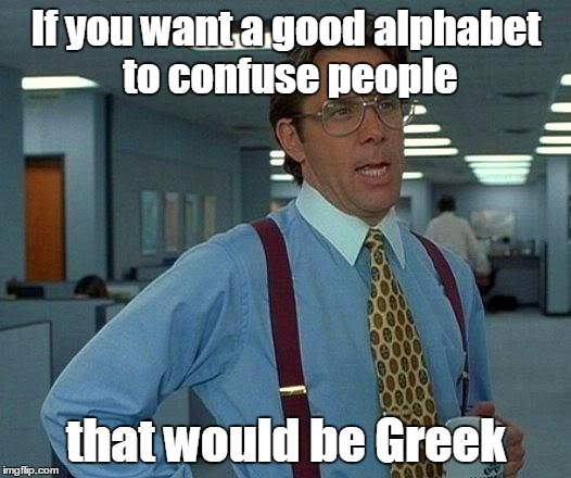 That Would Be Great Meme | If you want a good alphabet to confuse people that would be Greek | image tagged in memes,that would be great | made w/ Imgflip meme maker