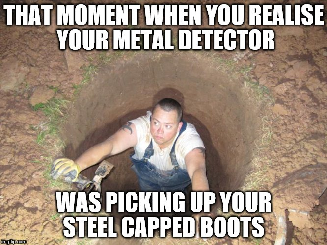Every day is an education... | THAT MOMENT WHEN YOU REALISE YOUR METAL DETECTOR WAS PICKING UP YOUR STEEL CAPPED BOOTS | image tagged in memes,man in a hole,metal detecting,fail | made w/ Imgflip meme maker