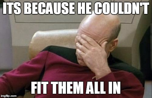 Captain Picard Facepalm Meme | ITS BECAUSE HE COULDN'T FIT THEM ALL IN | image tagged in memes,captain picard facepalm | made w/ Imgflip meme maker