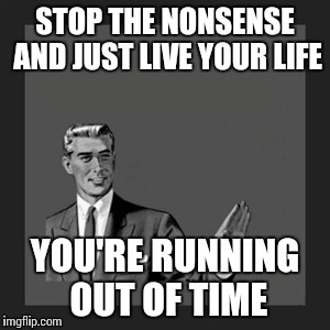 Kill Yourself Guy Meme | STOP THE NONSENSE AND JUST LIVE YOUR LIFE YOU'RE RUNNING OUT OF TIME | image tagged in memes,kill yourself guy | made w/ Imgflip meme maker