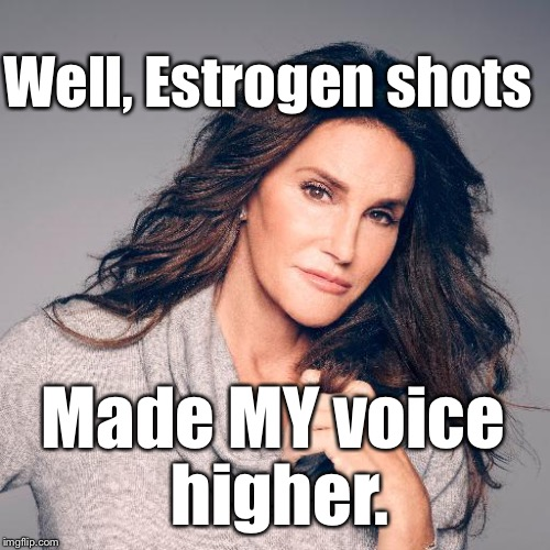 Caitlyn Jenner Photo | Well, Estrogen shots Made MY voice higher. | image tagged in caitlyn jenner photo | made w/ Imgflip meme maker