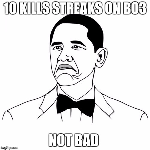 Not Bad Obama | 10 KILLS STREAKS ON BO3 NOT BAD | image tagged in memes,not bad obama | made w/ Imgflip meme maker