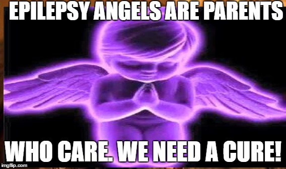 EPILEPSY ANGELS ARE PARENTS WHO CARE. WE NEED A CURE! | image tagged in epilepsy | made w/ Imgflip meme maker