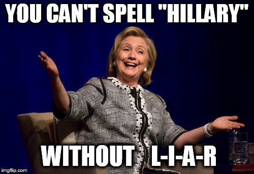 "Liar, liar, pant-suit on fire | YOU CAN'T SPELL ""HILLARY"" WITHOUT L-I-A-R 