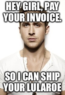Ryan Gosling Meme |  HEY GIRL, PAY YOUR INVOICE. SO I CAN SHIP YOUR LULAROE | image tagged in memes,ryan gosling | made w/ Imgflip meme maker