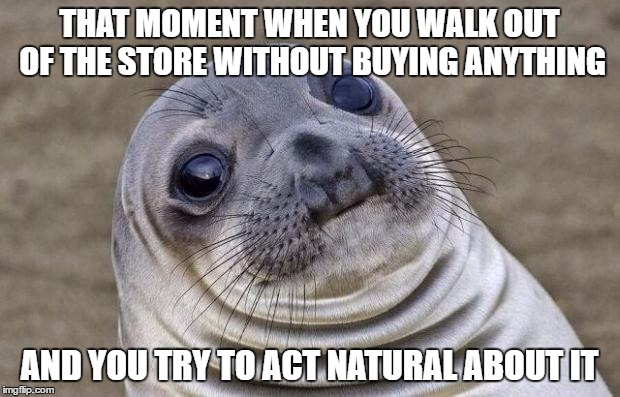 Awkward Moment Sealion Meme | THAT MOMENT WHEN YOU WALK OUT OF THE STORE WITHOUT BUYING ANYTHING AND YOU TRY TO ACT NATURAL ABOUT IT | image tagged in memes,awkward moment sealion | made w/ Imgflip meme maker