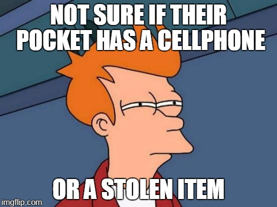 Futurama Fry Meme | NOT SURE IF THEIR POCKET HAS A CELLPHONE OR A STOLEN ITEM | image tagged in memes,futurama fry | made w/ Imgflip meme maker