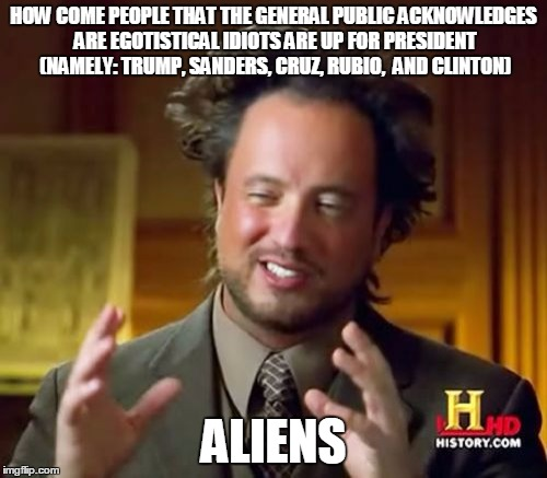Ancient Aliens | HOW COME PEOPLE THAT THE GENERAL PUBLIC ACKNOWLEDGES ARE EGOTISTICAL IDIOTS ARE UP FOR PRESIDENT (NAMELY: TRUMP, SANDERS, CRUZ, RUBIO,  AND  | image tagged in memes,ancient aliens | made w/ Imgflip meme maker