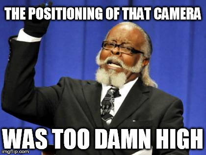 THE POSITIONING OF THAT CAMERA WAS TOO DAMN HIGH | image tagged in memes,too damn high | made w/ Imgflip meme maker