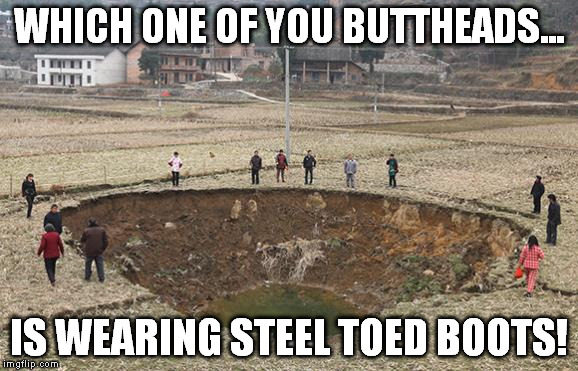 WHICH ONE OF YOU BUTTHEADS... IS WEARING STEEL TOED BOOTS! | made w/ Imgflip meme maker