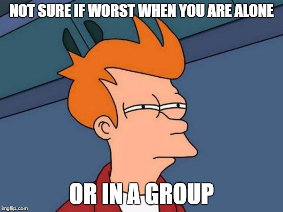 Futurama Fry Meme | NOT SURE IF WORST WHEN YOU ARE ALONE OR IN A GROUP | image tagged in memes,futurama fry | made w/ Imgflip meme maker