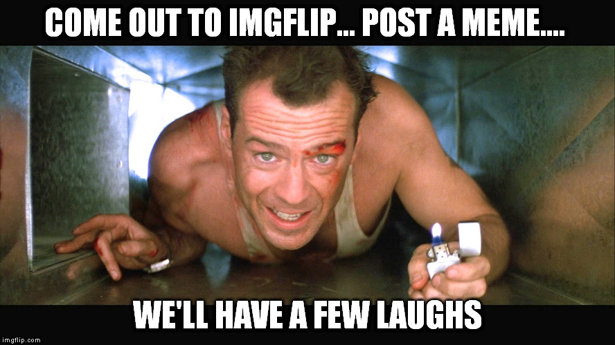 COME OUT TO IMGFLIP... POST A MEME.... WE'LL HAVE A FEW LAUGHS | made w/ Imgflip meme maker