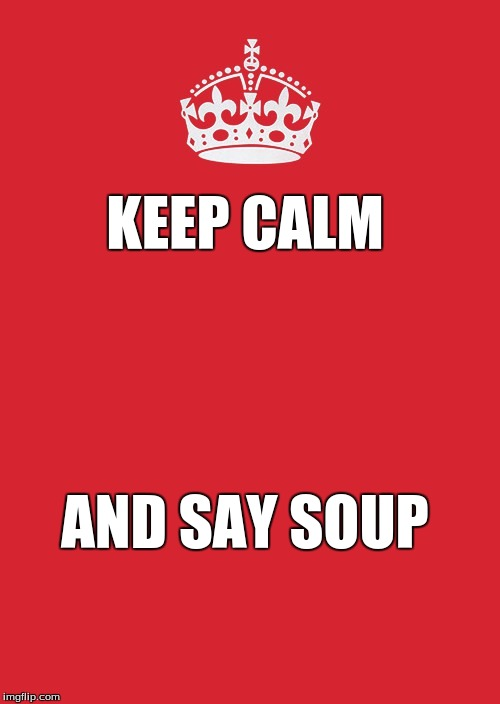 Keep Calm And Carry On Red Meme | KEEP CALM AND SAY SOUP | image tagged in memes,keep calm and carry on red | made w/ Imgflip meme maker