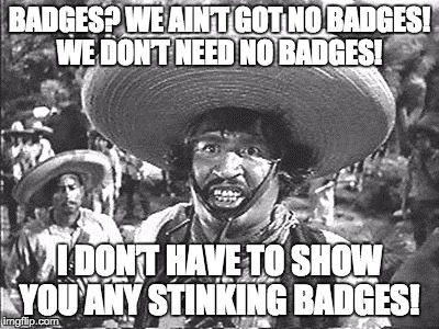 The Correct Quote.  | BADGES? WE AIN'T GOT NO BADGES! WE DON'T NEED NO BADGES! I DON'T HAVE TO SHOW YOU ANY STINKING BADGES! | image tagged in gold hat - no badges,movie,quotes | made w/ Imgflip meme maker