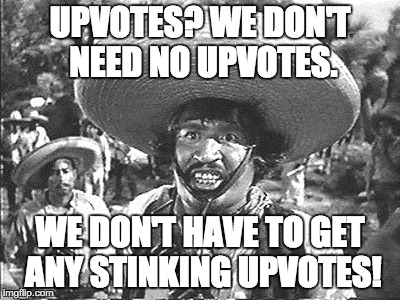 Not really.  | UPVOTES? WE DON'T NEED NO UPVOTES. WE DON'T HAVE TO GET ANY STINKING UPVOTES! | image tagged in gold hat - no badges | made w/ Imgflip meme maker