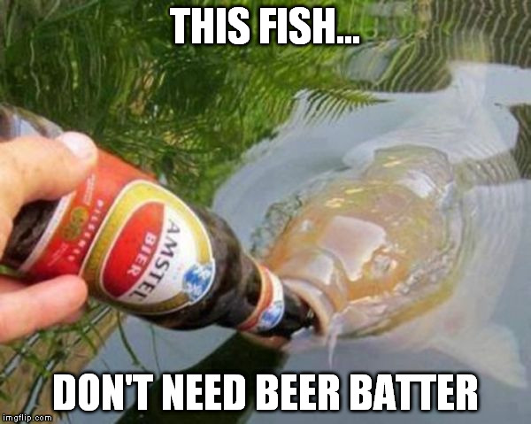 THIS FISH... DON'T NEED BEER BATTER | made w/ Imgflip meme maker