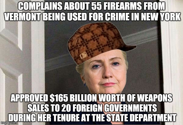 Scumbag Hillary | COMPLAINS ABOUT 55 FIREARMS FROM VERMONT BEING USED FOR CRIME IN NEW YORK APPROVED $165 BILLION WORTH OF WEAPONS SALES TO 20 FOREIGN GOVERNM | image tagged in scumbag hillary,AdviceAnimals | made w/ Imgflip meme maker