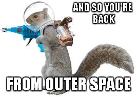 AND SO YOU'RE BACK FROM OUTER SPACE | made w/ Imgflip meme maker