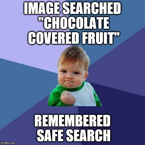 "TOO many times I've forgotten the trauma that one little setting could have saved me.  | IMAGE SEARCHED ""CHOCOLATE COVERED FRUIT"" REMEMBERED SAFE SEARCH 