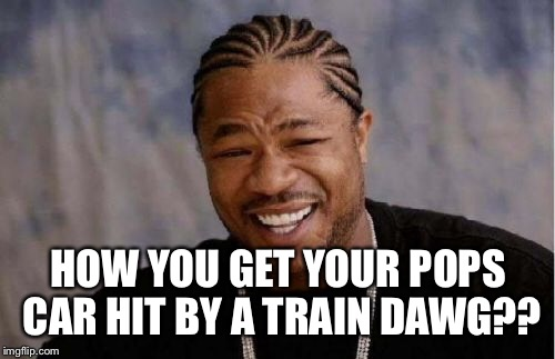 Yo Dawg Heard You Meme | HOW YOU GET YOUR POPS CAR HIT BY A TRAIN DAWG?? | image tagged in memes,yo dawg heard you | made w/ Imgflip meme maker