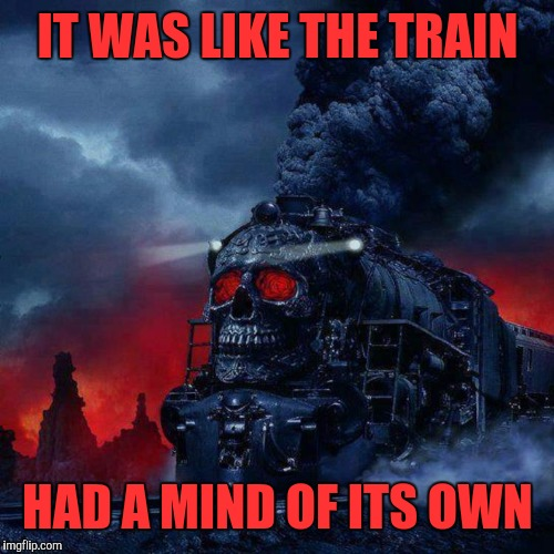 IT WAS LIKE THE TRAIN HAD A MIND OF ITS OWN | made w/ Imgflip meme maker