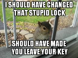 I SHOULD HAVE CHANGED THAT STUPID LOCK SHOULD HAVE MADE YOU LEAVE YOUR KEY | made w/ Imgflip meme maker