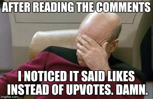 Captain Picard Facepalm Meme | AFTER READING THE COMMENTS I NOTICED IT SAID LIKES INSTEAD OF UPVOTES. DAMN. | image tagged in memes,captain picard facepalm | made w/ Imgflip meme maker