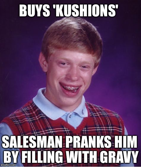 Bad Luck Brian Meme | SALESMAN PRANKS HIM BY FILLING WITH GRAVY BUYS 'KUSHIONS' | image tagged in memes,bad luck brian | made w/ Imgflip meme maker