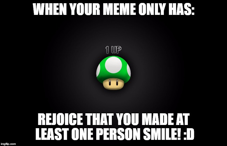 One Up |  WHEN YOUR MEME ONLY HAS:; REJOICE THAT YOU MADE AT LEAST ONE PERSON SMILE! :D | image tagged in one up,memes | made w/ Imgflip meme maker