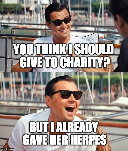 Leonardo Dicaprio Wolf Of Wall Street Meme |  YOU THINK I SHOULD GIVE TO CHARITY? BUT I ALREADY GAVE HER HERPES | image tagged in memes,leonardo dicaprio wolf of wall street | made w/ Imgflip meme maker