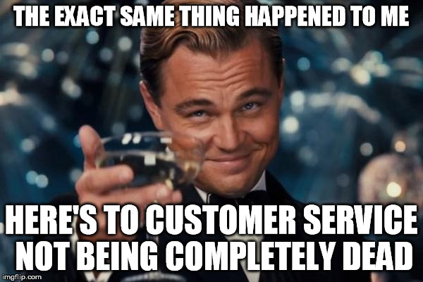 THE EXACT SAME THING HAPPENED TO ME HERE'S TO CUSTOMER SERVICE NOT BEING COMPLETELY DEAD | image tagged in memes,leonardo dicaprio cheers | made w/ Imgflip meme maker