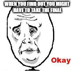 Okay Guy Rage Face |  WHEN YOU FIND OUT YOU MIGHT HAVE TO TAKE THE FINAL | image tagged in memes,okay guy rage face | made w/ Imgflip meme maker