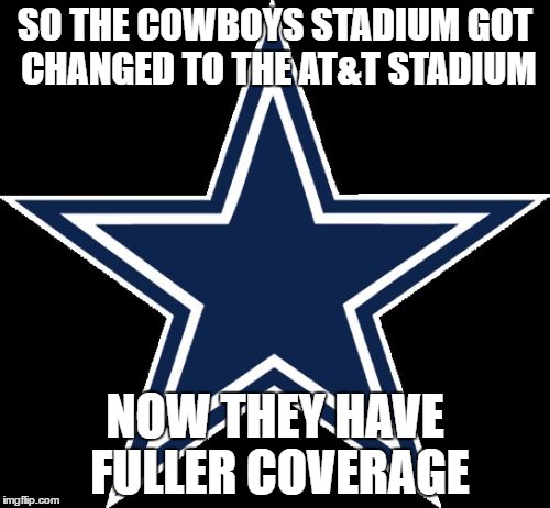 Dallas Cowboys |  SO THE COWBOYS STADIUM GOT CHANGED TO THE AT&T STADIUM; NOW THEY HAVE FULLER COVERAGE | image tagged in memes,dallas cowboys | made w/ Imgflip meme maker